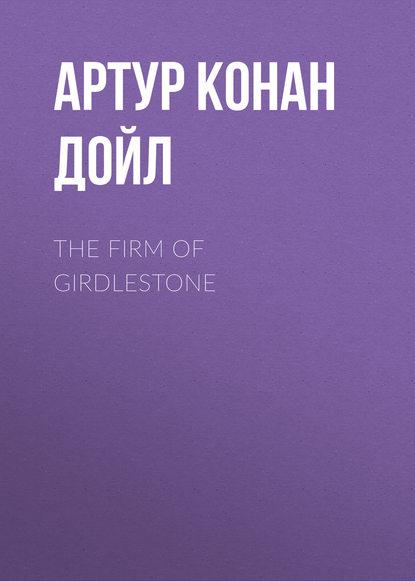 Артур Конан Дойл The Firm of Girdlestone артур конан дойл the hound of the baskervilles