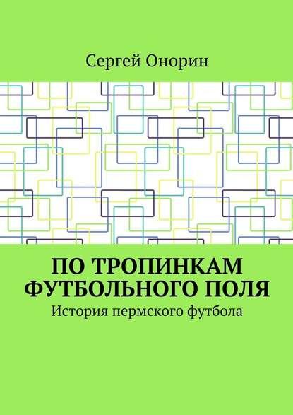 Сергей Онорин Потропинкам футбольногополя. История пермского футбола