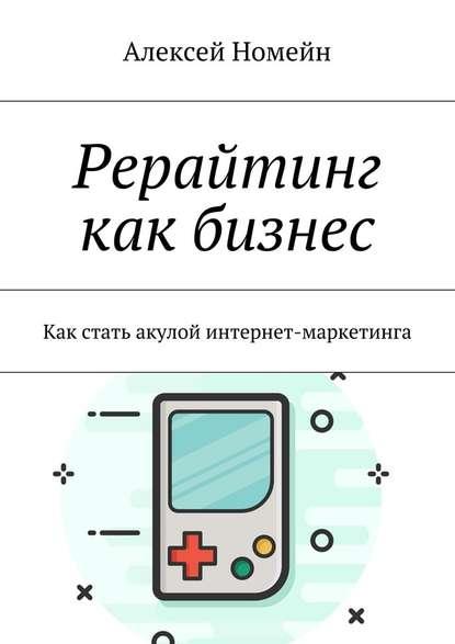 Алексей Номейн Рерайтинг как бизнес. Как стать акулой интернет-маркетинга алексей номейн как составить бизнес план
