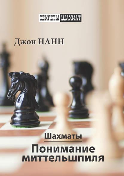 Фото - Джон Нанн Шахматы. Понимание миттельшпиля джон нанн шахматы 1001 матовая комбинация