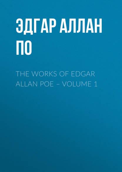 Эдгар Аллан По The Works of Edgar Allan Poe – Volume 1