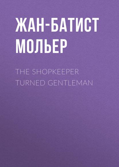 Мольер (Жан-Батист Поклен) The Shopkeeper Turned Gentleman margaret mcphee the regency season gentleman rogues the gentleman rogue the lost gentleman