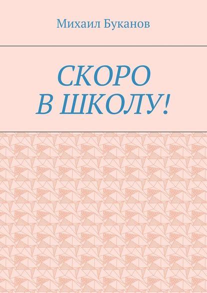 Фото - Михаил Буканов Скоро в школу! Маленькая книга для маленьких михаил буканов хочешь – жни а