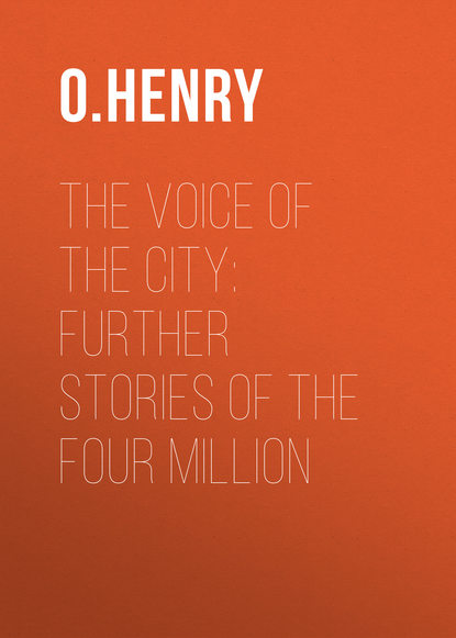 О. Генри The Voice of the City: Further Stories of the Four Million о генри the caballero s way