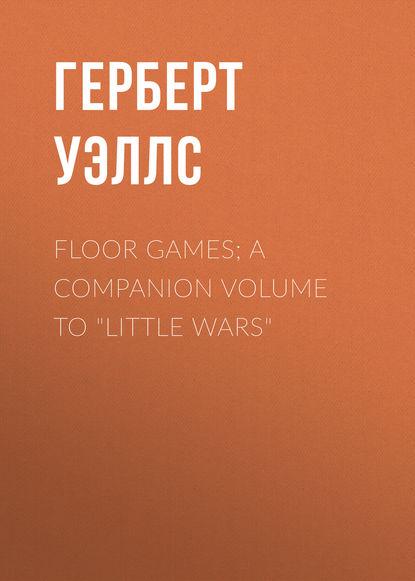 Герберт Уэллс Floor Games; a companion volume to Little Wars a companion to marx s capital volume 2