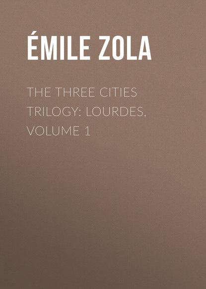 Эмиль Золя The Three Cities Trilogy: Lourdes, Volume 1 недорого