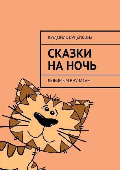 Людмила Васильевна Куцапкина Сказки наночь. Любимым внучатам