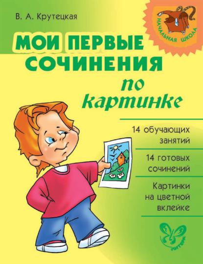Мои первые сочинения по картинке - В. А. Крутецкая