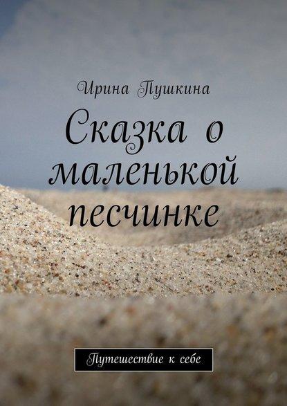 Ирина Пушкина Сказка о маленькой песчинке. Путешествие ксебе цена 2017