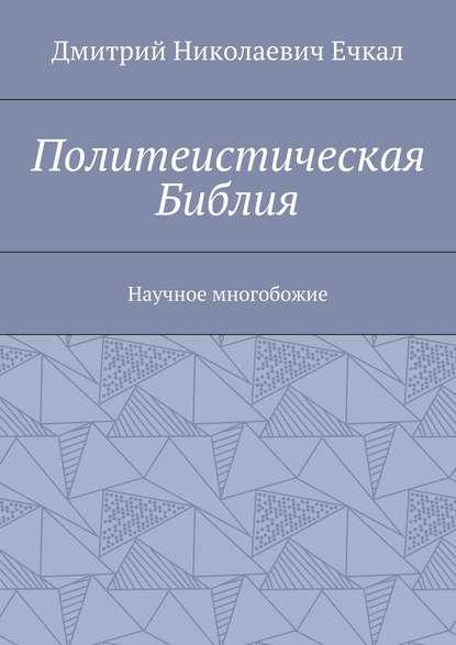 Дмитрий Николаевич Ечкал Политеистическая Библия. Научное многобожие вер хайратен плоть и похоть
