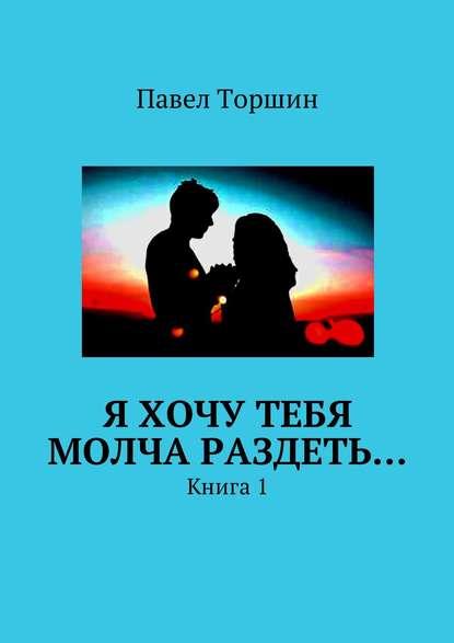Павел Васильевич Торшин Я хочу тебя молча раздеть… Книга1