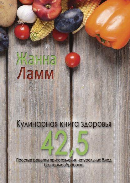 Жанна Ламм Кулинарная книга здоровья42,5. Простые рецепты приготовления натуральных блюд без термообработки погожева алла владимировна основы вкусной и здоровой пищи книга в суперобложке