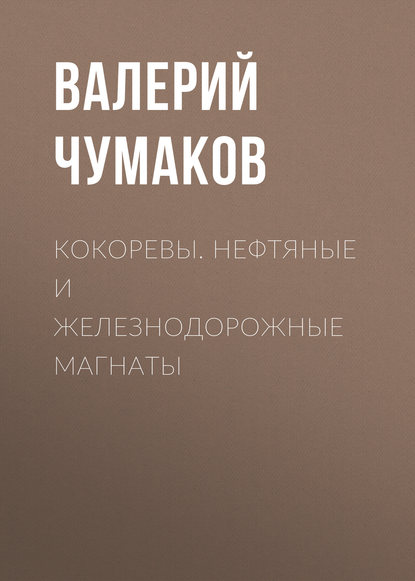 Валерий Чумаков Кокоревы. Нефтяные и железнодорожные магнаты
