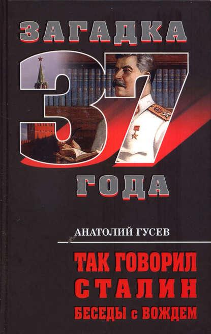 Анатолий Гусев Так говорил Сталин. Беседы с вождём