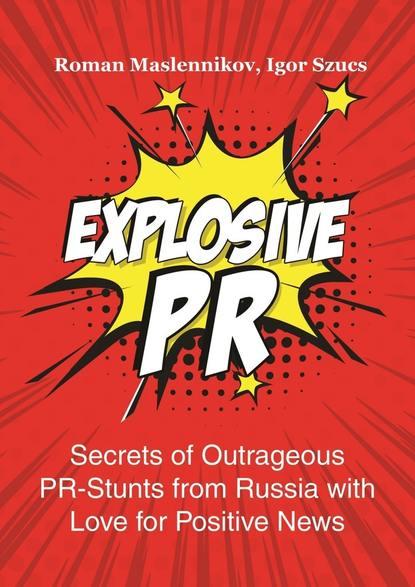 Igor Szucs Explosive PR. Secrets of Outrageous PR-Stunts from Russia with Love for Positive News 0 pr на 100
