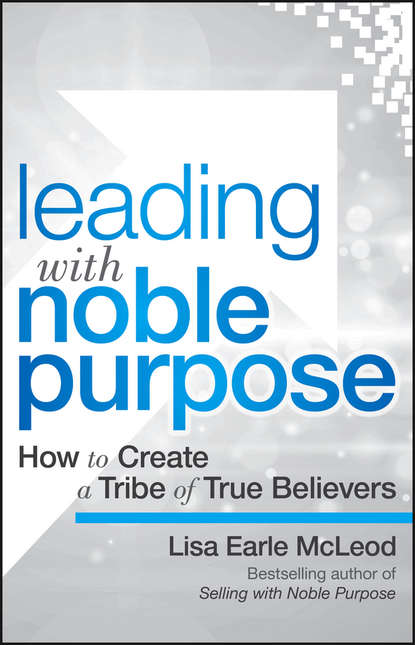 Lisa McLeod Earle Leading with Noble Purpose. How to Create a Tribe of True Believers dr lisa bruce reviving the dead 10 keys to unlock purpose and destiny