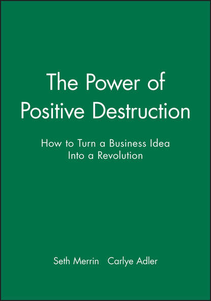 Carlye Adler The Power of Positive Destruction. How to Turn a Business Idea Into a Revolution maciej kranz building the internet of things implement new business models disrupt competitors transform your industry