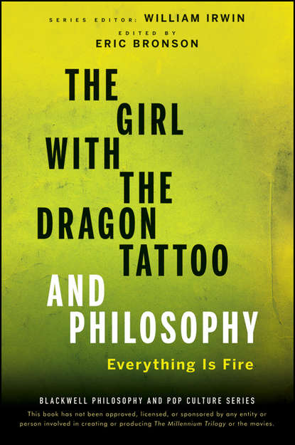 William Irwin The Girl with the Dragon Tattoo and Philosophy. Everything Is Fire