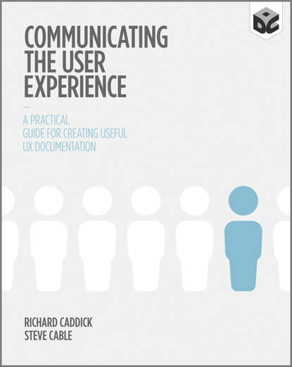 Richard Caddick Communicating the User Experience. A Practical Guide for Creating Useful UX Documentation
