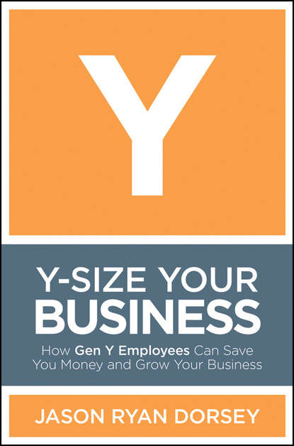 Фото - Jason Dorsey Ryan Y-Size Your Business. How Gen Y Employees Can Save You Money and Grow Your Business sendek herb gen y now millennials and the evolution of leadership