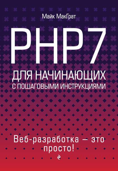 Майк МакГрат PHP7 для начинающих с пошаговыми инструкциями макграт майк программирование на java для начинающих