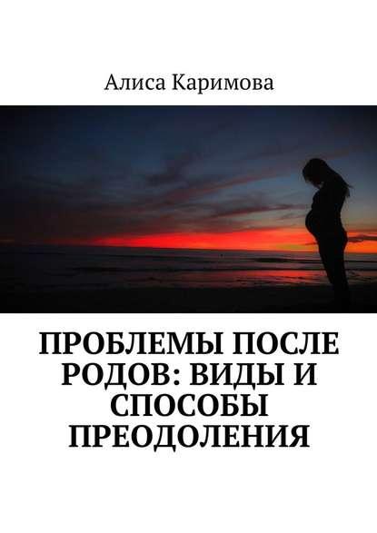 Алиса Каримова Проблемы после родов: виды и способы преодоления