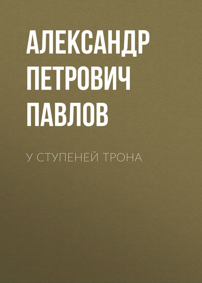цена на Александр Петрович Павлов У ступеней трона