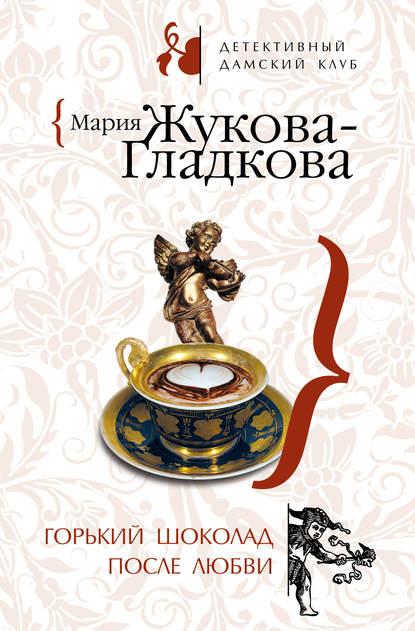 Мария Жукова-Гладкова Горький шоколад после любви жукова гладкова мария горький шоколад после любви выйти замуж за олигарха