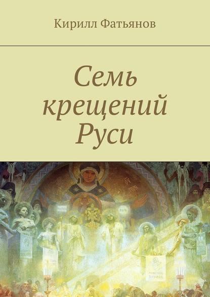 Кирилл Фатьянов Семь крещений Руси группа авторов святая гора афон