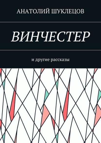 Анатолий Шуклецов Винчестер. И другие рассказы подвиг на полюсе холода