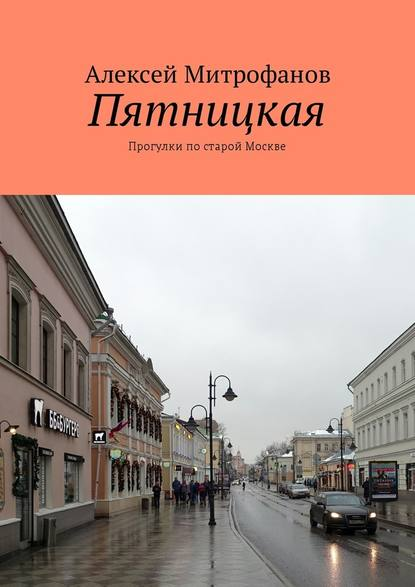 Алексей Митрофанов Пятницкая. Прогулки постарой Москве