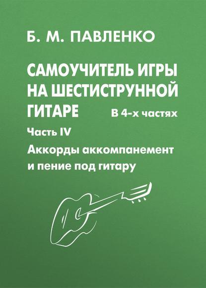 Б. М. Павленко Самоучитель игры на шестиструнной гитаре. Аккорды, аккомпанемент и пение под гитару. IV часть