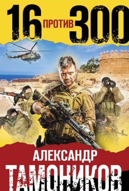 Александр Тамоников Шестнадцать против трехсот