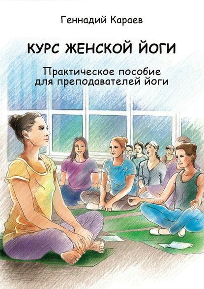 Геннадий Караев Курс женской йоги