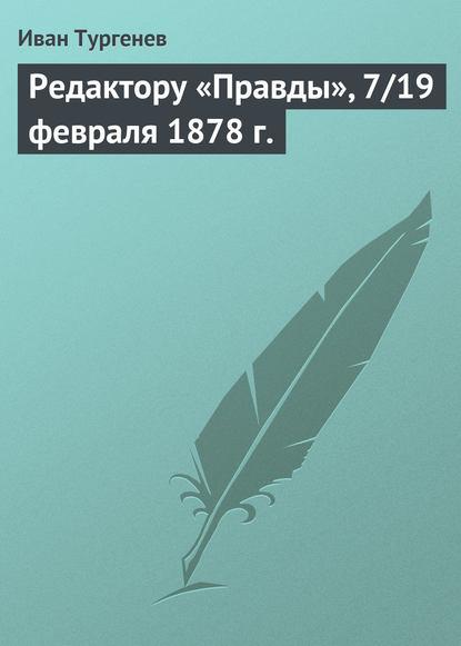 Иван Тургенев Редактору «Правды», 7/19 февраля 1878 г. иван тургенев письмо в редакцию нашего века 11 23 апреля 1877 г