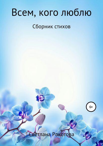 Светлана Анатольевна Рокотова Всем, кого люблю. Сборник стихов радмила анатольевна степанова поэзия успеха