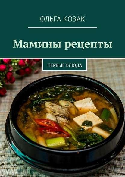 Ольга Козак Мамины рецепты. Первые блюда захарова ольга владиславовна мамины уроки
