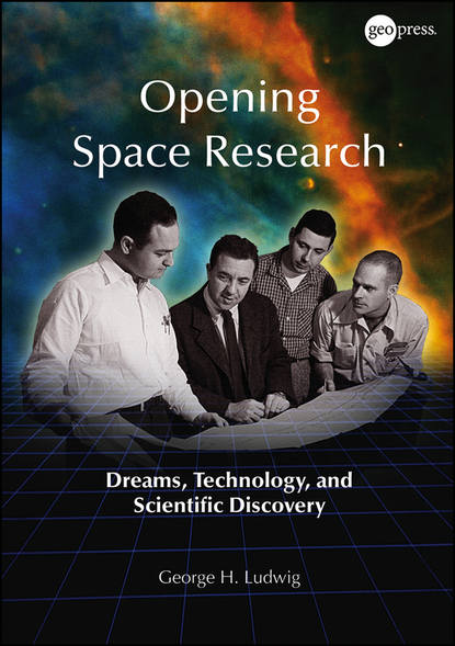 Фото - George Ludwig H. Opening Space Research. Dreams, Technology, and Scientific Discovery leap of space