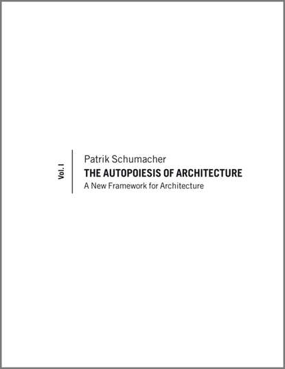 Patrik Schumacher The Autopoiesis of Architecture. A New Framework for Architecture alexander the architecture of maximilian godefroy