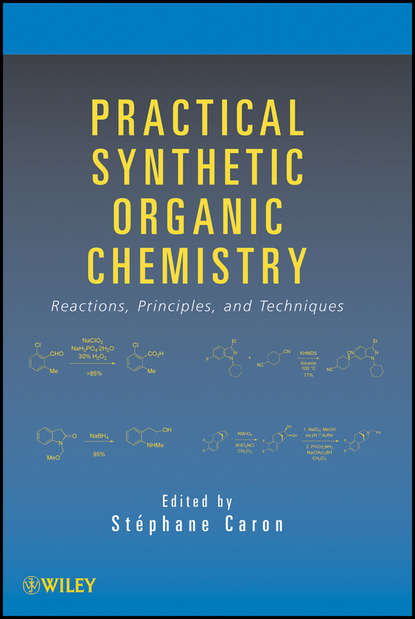 Stéphane Caron Practical Synthetic Organic Chemistry. Reactions, Principles, and Techniques a self study guide to the principles of organic chemistry