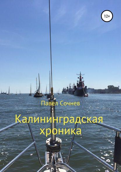 Павел Николаевич Сочнев Калининградские хроники павел николаевич сочнев шаг за шагом