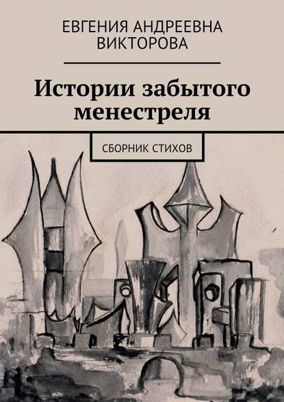 Евгения Андреевна Викторова Истории забытого менестреля. Сборник стихов
