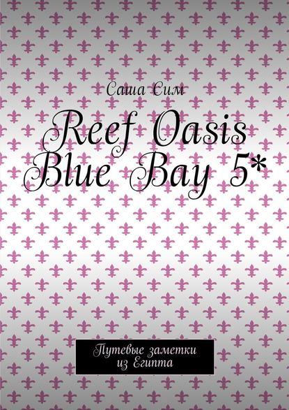 Саша Сим Reef Oasis Blue Bay 5*. Путевые заметки из Египта саша сим красное море – уголок земного рая путевые заметки из