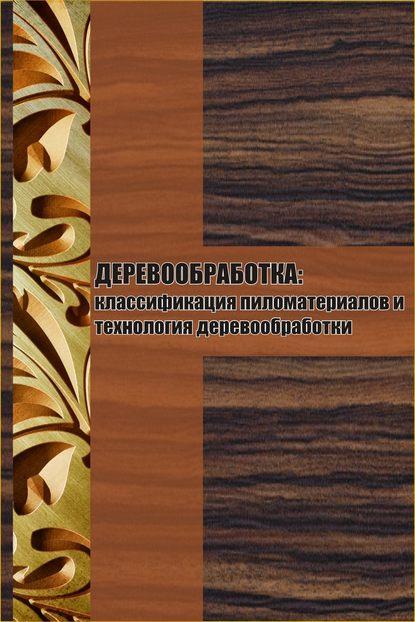 Илья Мельников Классификация пиломатериалов и технология деревообработки