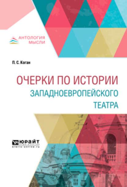 Петр Семенович Коган Очерки по истории западноевропейского театра