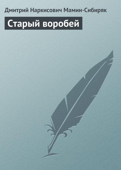 Фото - Дмитрий Мамин-Сибиряк Старый воробей дмитрий мамин сибиряк казнь фортунки