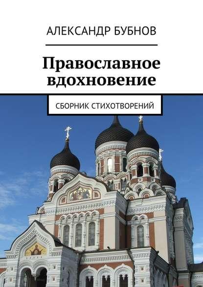 Александр Бубнов Православное вдохновение. Сборник стихотворений стихи о родине