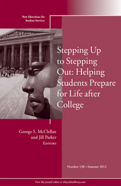 McClellan George S. Stepping Up to Stepping Out: Helping Students Prepare for Life After College. New Directions for Student Services, Number 138 osteen laura developing students leadership capacity new directions for student services number 140