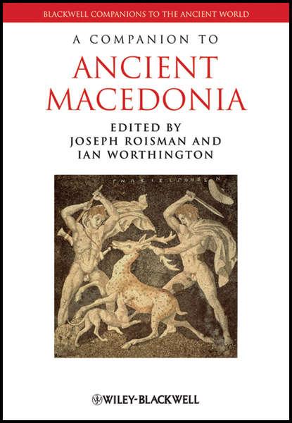Roisman Joseph A Companion to Ancient Macedonia hans beck a companion to ancient greek government