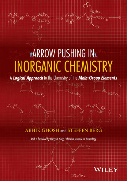 Ghosh Abhik Arrow Pushing in Inorganic Chemistry. A Logical Approach to the Chemistry of the Main Group Elements a self study guide to the principles of organic chemistry